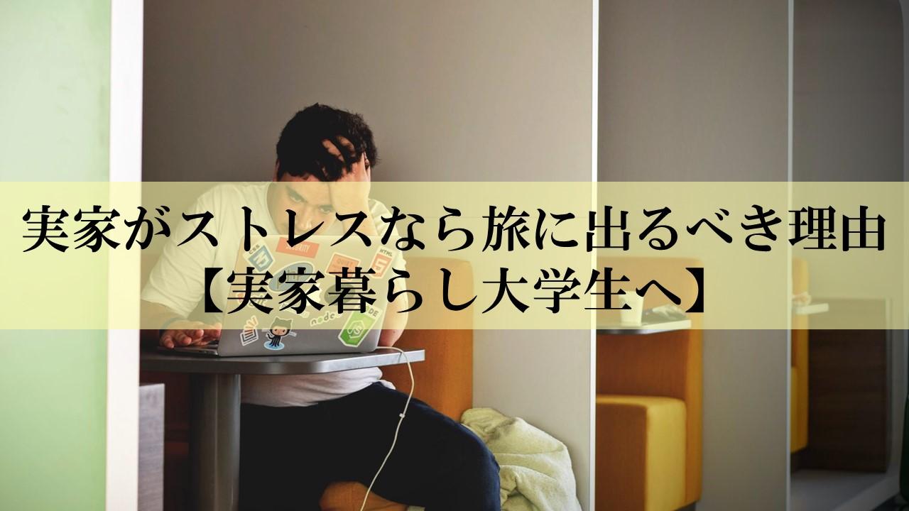 実家がストレスなら旅に出るべき理由【実家暮らし大学生へ】